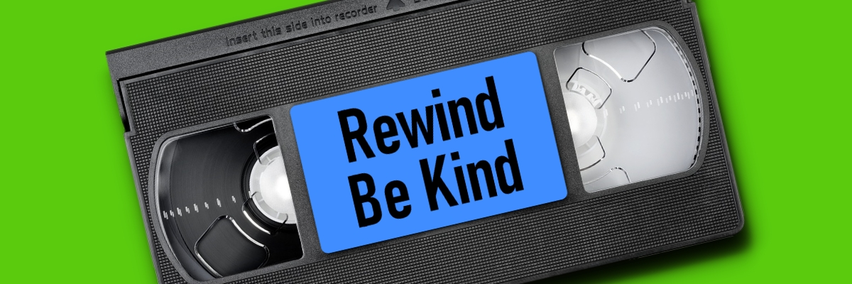 Rewind. Be Kind.